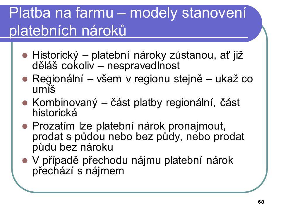 68 Platba na farmu – modely stanovení platebních nároků Historický – platební nároky zůstanou, ať již děláš cokoliv – nespravedlnost Regionální – všem
