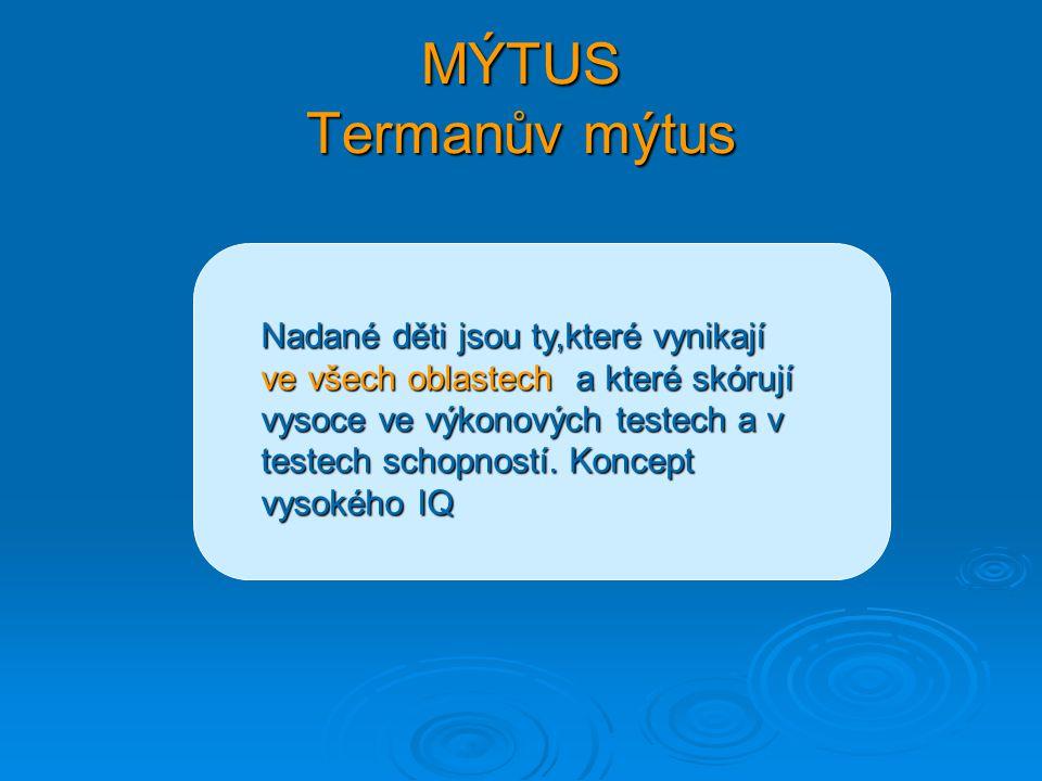 MÝTUS Termanův mýtus Nadané děti jsou ty,které vynikají ve všech oblastech a které skórují vysoce ve výkonových testech a v testech schopností. Koncep