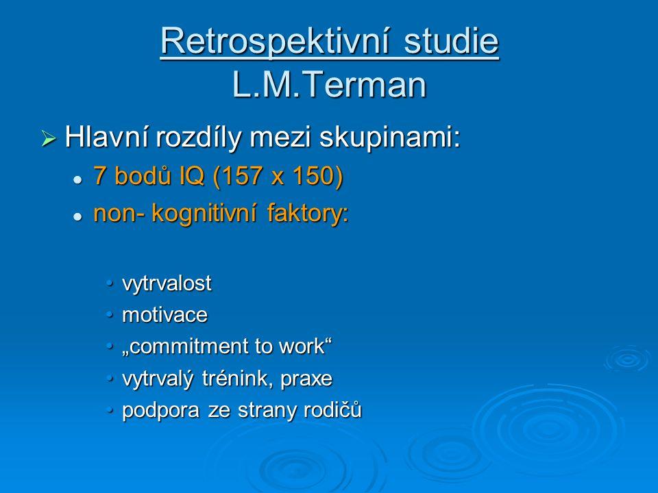 """Retrospektivní studie L.M.Terman  Hlavní rozdíly mezi skupinami: 7 bodů IQ (157 x 150) 7 bodů IQ (157 x 150) non- kognitivní faktory: non- kognitivní faktory: vytrvalostvytrvalost motivacemotivace """"commitment to work """"commitment to work vytrvalý trénink, praxevytrvalý trénink, praxe podpora ze strany rodičůpodpora ze strany rodičů"""
