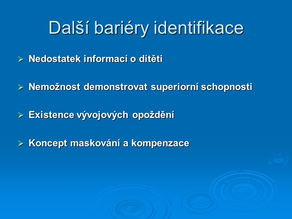 Další bariéry identifikace  Nedostatek informací o dítěti  Nemožnost demonstrovat superiorní schopnosti  Existence vývojových opoždění  Koncept maskování a kompenzace