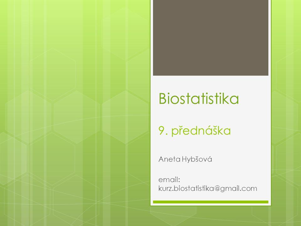 Biostatistika 9. přednáška Aneta Hybšová email: kurz.biostatistika@gmail.com