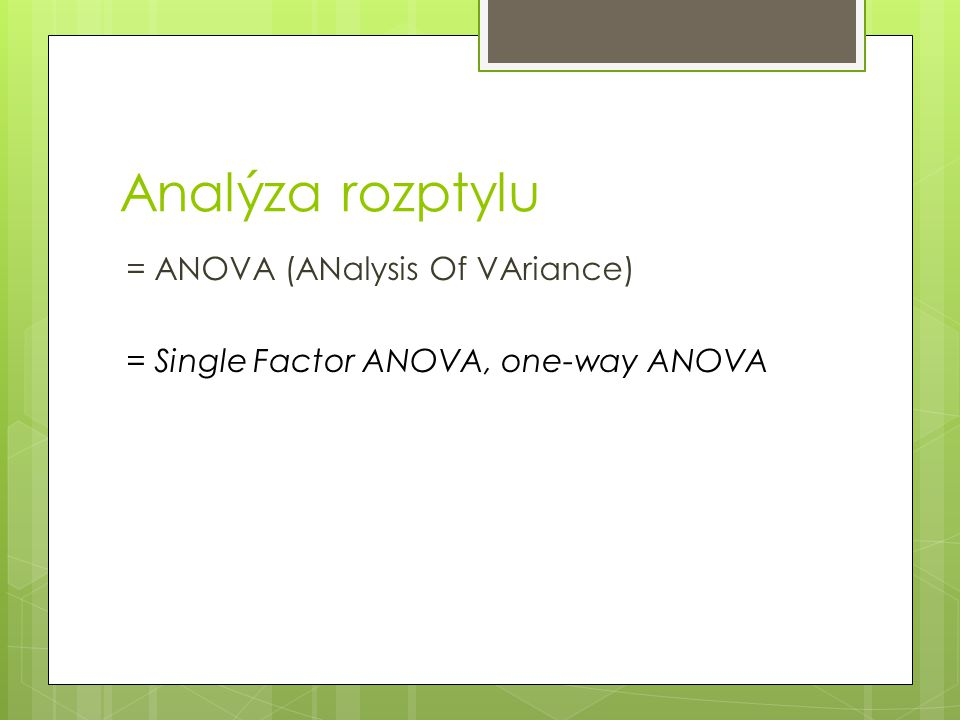 Analýza rozptylu = ANOVA (ANalysis Of VAriance) = Single Factor ANOVA, one-way ANOVA