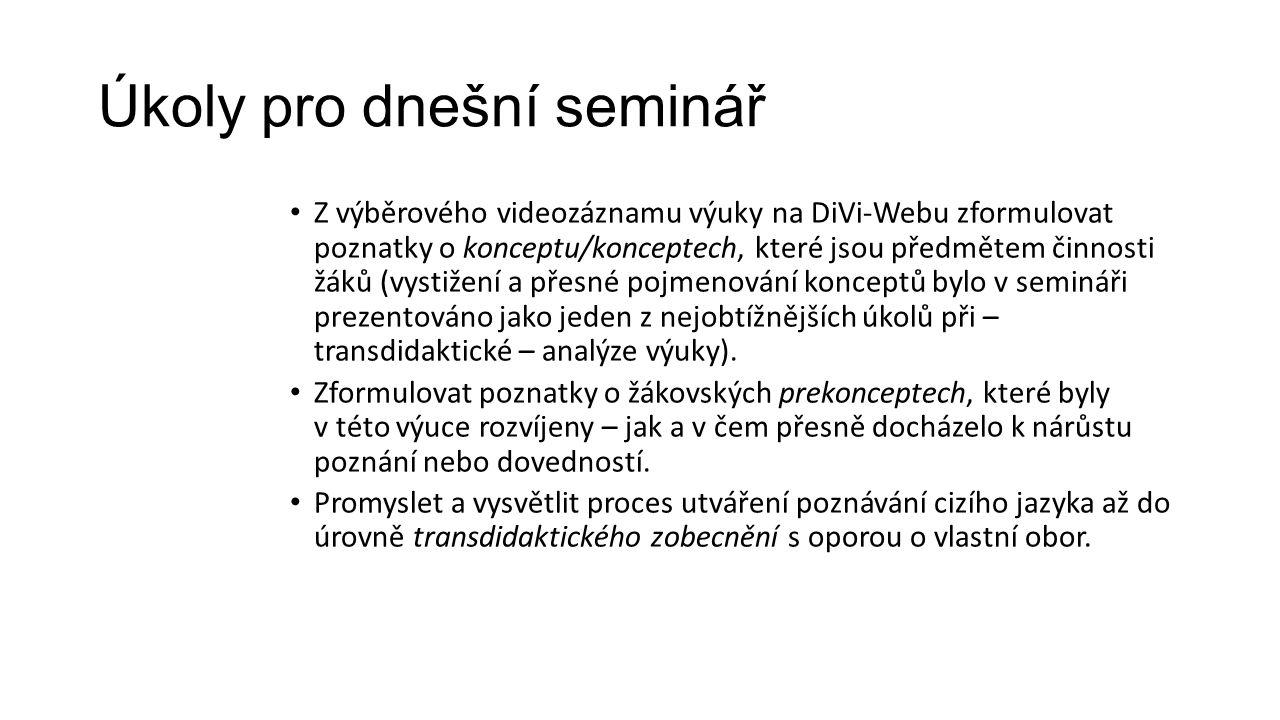 Úkoly pro dnešní seminář Z výběrového videozáznamu výuky na DiVi-Webu zformulovat poznatky o konceptu/konceptech, které jsou předmětem činnosti žáků (vystižení a přesné pojmenování konceptů bylo v semináři prezentováno jako jeden z nejobtížnějších úkolů při – transdidaktické – analýze výuky).