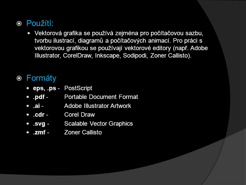  Použítí: Vektorová grafika se používá zejména pro počítačovou sazbu, tvorbu ilustrací, diagramů a počítačových animací. Pro práci s vektorovou grafi