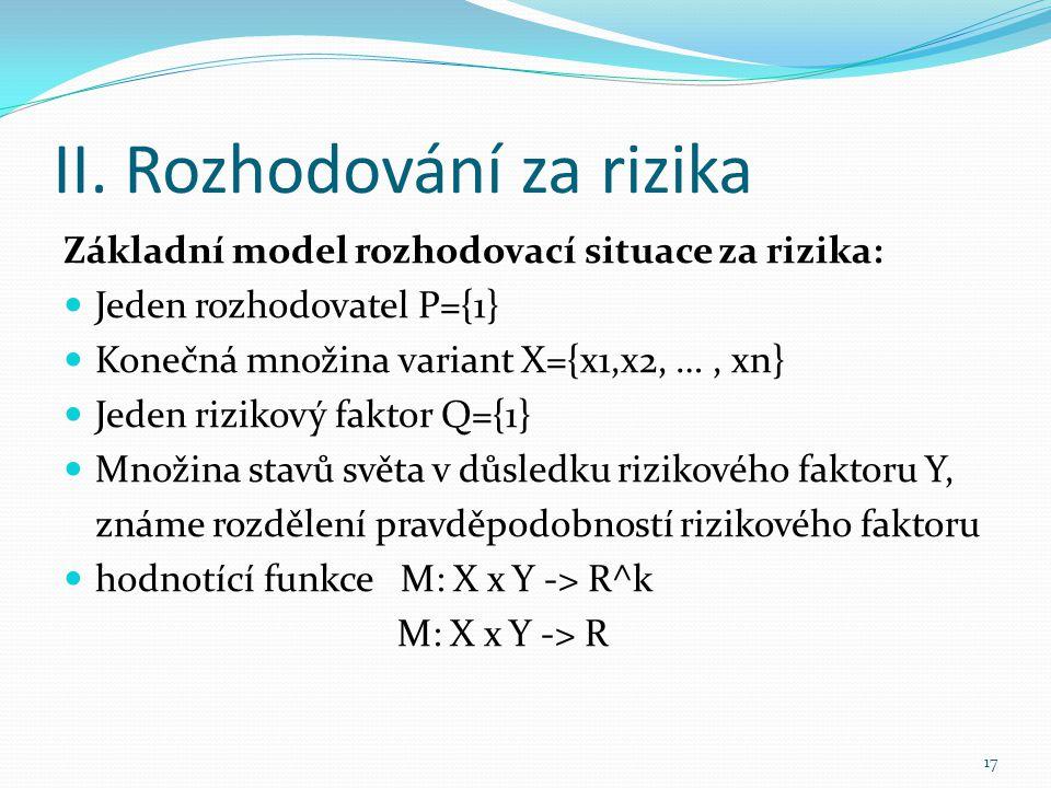 II. Rozhodování za rizika Základní model rozhodovací situace za rizika: Jeden rozhodovatel P={1} Konečná množina variant X={x1,x2, …, xn} Jeden riziko
