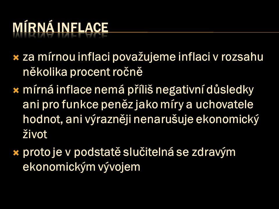  za mírnou inflaci považujeme inflaci v rozsahu několika procent ročně  mírná inflace nemá příliš negativní důsledky ani pro funkce peněz jako míry a uchovatele hodnot, ani výrazněji nenarušuje ekonomický život  proto je v podstatě slučitelná se zdravým ekonomickým vývojem