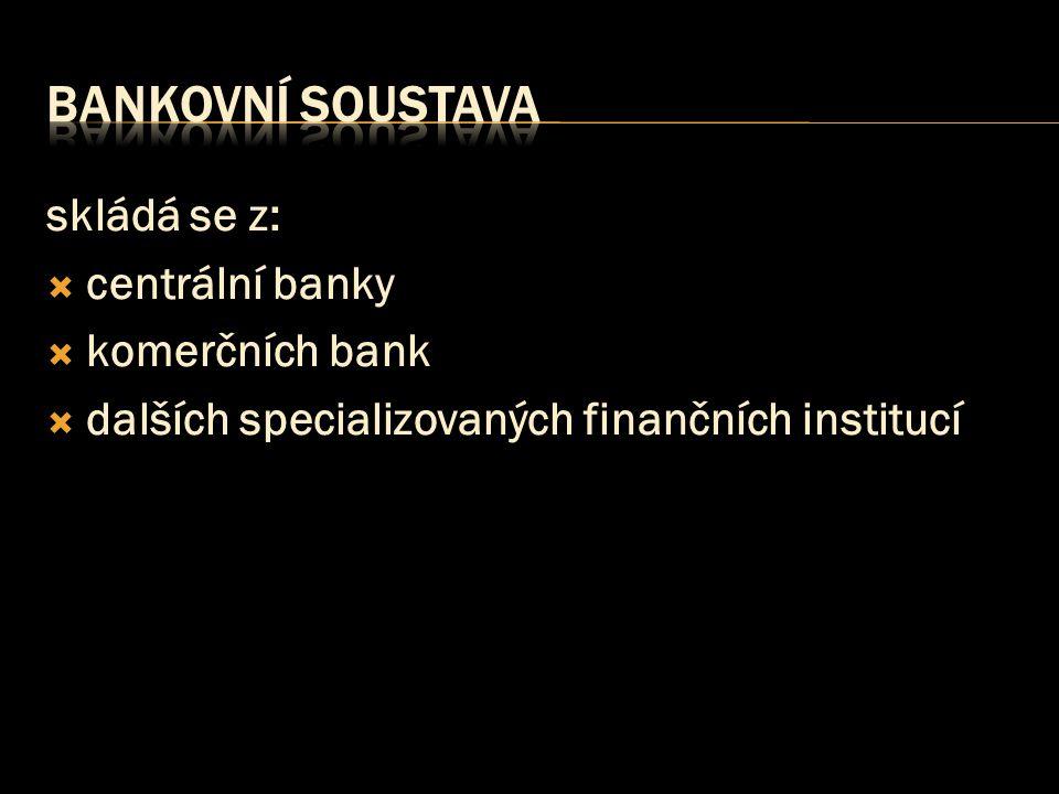 skládá se z:  centrální banky  komerčních bank  dalších specializovaných finančních institucí