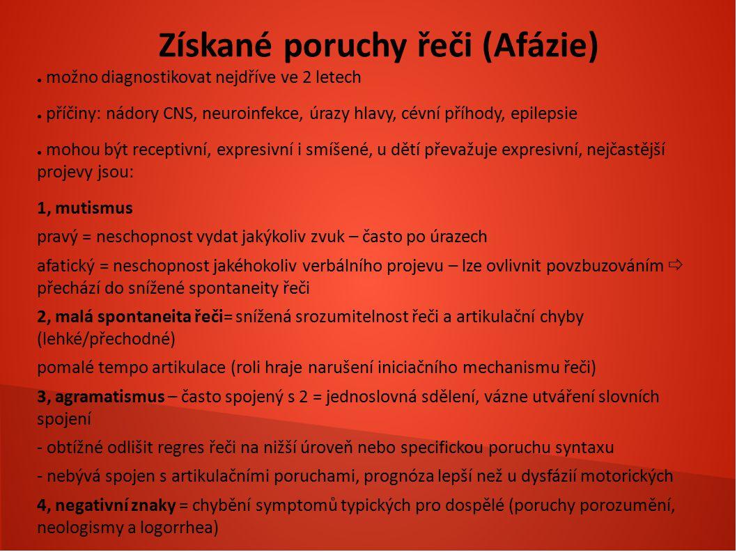 Získané poruchy řeči (Afázie) ● možno diagnostikovat nejdříve ve 2 letech ● příčiny: nádory CNS, neuroinfekce, úrazy hlavy, cévní příhody, epilepsie ●