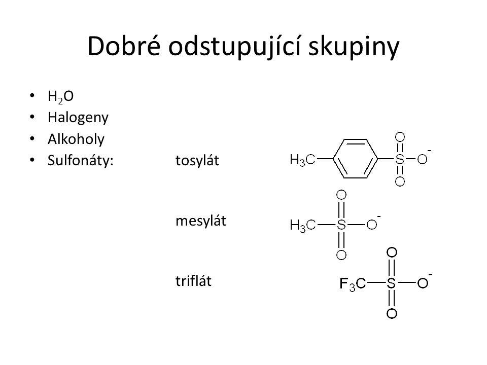 Dobré odstupující skupiny H 2 O Halogeny Alkoholy Sulfonáty:tosylát mesylát triflát