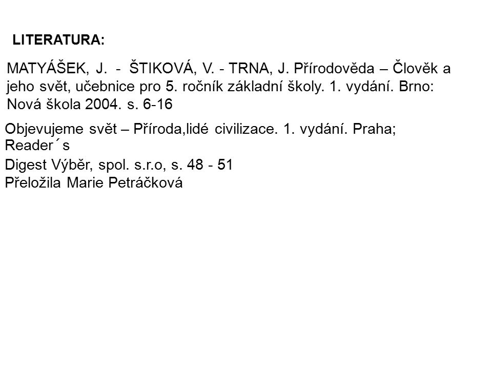 MATYÁŠEK, J. - ŠTIKOVÁ, V. - TRNA, J. Přírodověda – Člověk a jeho svět, učebnice pro 5. ročník základní školy. 1. vydání. Brno: Nová škola 2004. s. 6-