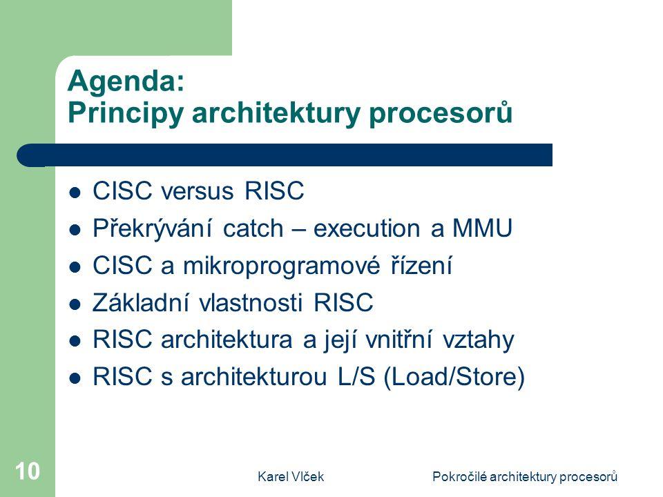 Karel VlčekPokročilé architektury procesorů 10 Agenda: Principy architektury procesorů CISC versus RISC Překrývání catch – execution a MMU CISC a mikroprogramové řízení Základní vlastnosti RISC RISC architektura a její vnitřní vztahy RISC s architekturou L/S (Load/Store)