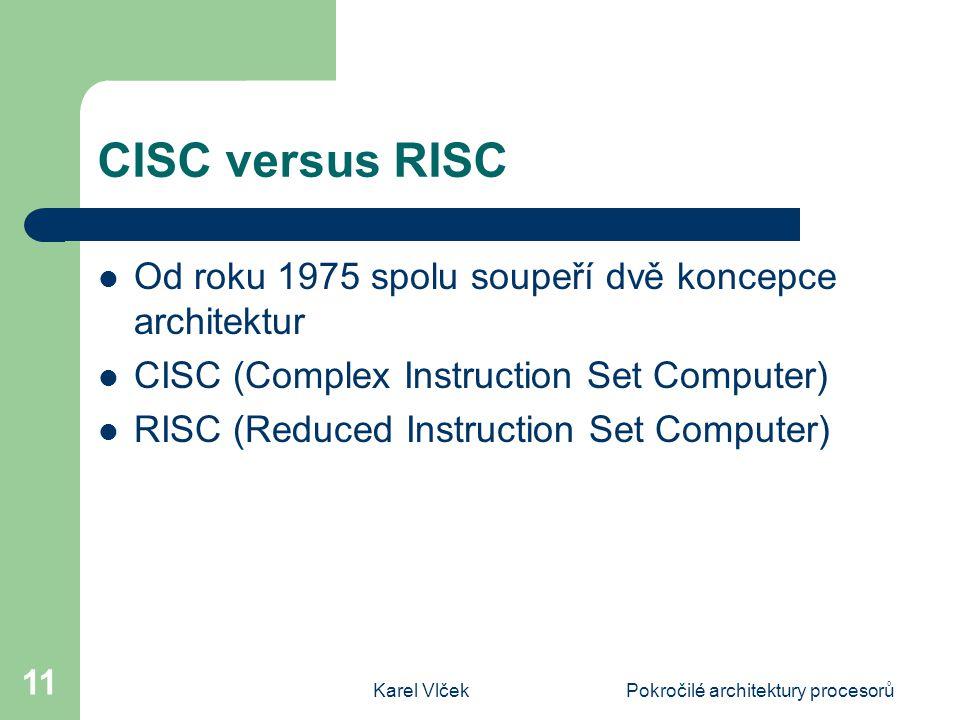 Karel VlčekPokročilé architektury procesorů 11 CISC versus RISC Od roku 1975 spolu soupeří dvě koncepce architektur CISC (Complex Instruction Set Computer) RISC (Reduced Instruction Set Computer)