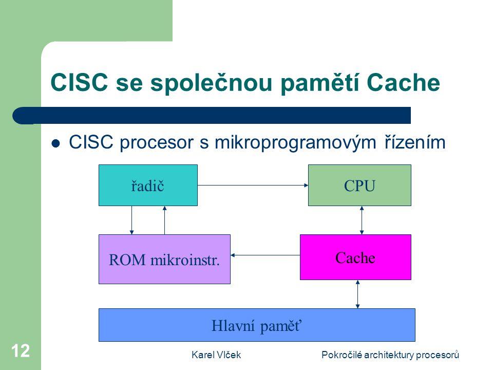 Karel VlčekPokročilé architektury procesorů 12 CISC se společnou pamětí Cache CISC procesor s mikroprogramovým řízením řadičCPU ROM mikroinstr. Cache