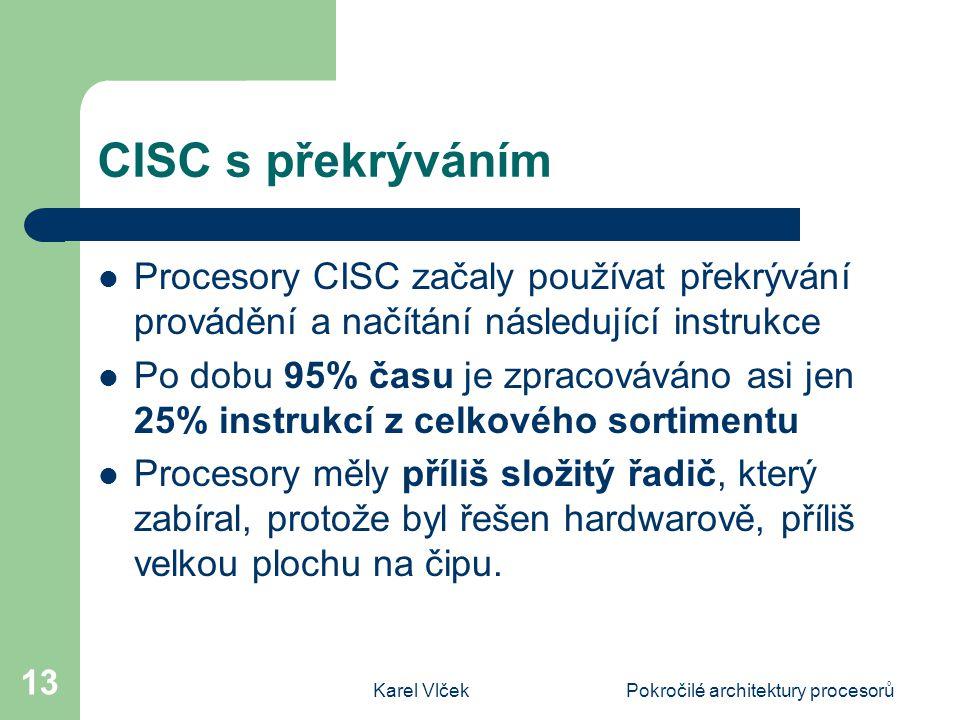 Karel VlčekPokročilé architektury procesorů 13 CISC s překrýváním Procesory CISC začaly používat překrývání provádění a načítání následující instrukce Po dobu 95% času je zpracováváno asi jen 25% instrukcí z celkového sortimentu Procesory měly příliš složitý řadič, který zabíral, protože byl řešen hardwarově, příliš velkou plochu na čipu.