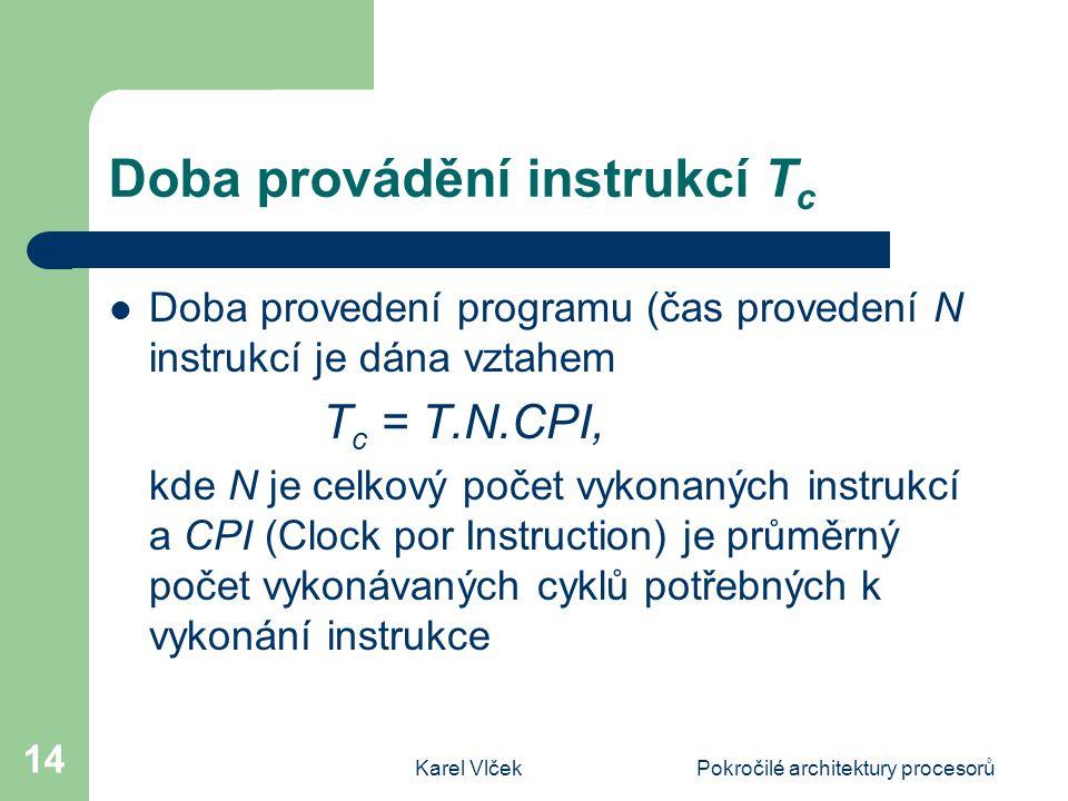 Karel VlčekPokročilé architektury procesorů 14 Doba provádění instrukcí T c Doba provedení programu (čas provedení N instrukcí je dána vztahem T c = T.N.CPI, kde N je celkový počet vykonaných instrukcí a CPI (Clock por Instruction) je průměrný počet vykonávaných cyklů potřebných k vykonání instrukce