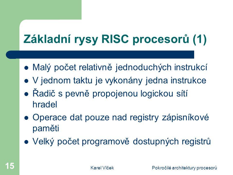 Karel VlčekPokročilé architektury procesorů 15 Základní rysy RISC procesorů (1) Malý počet relativně jednoduchých instrukcí V jednom taktu je vykonány jedna instrukce Řadič s pevně propojenou logickou sítí hradel Operace dat pouze nad registry zápisníkové paměti Velký počet programově dostupných registrů