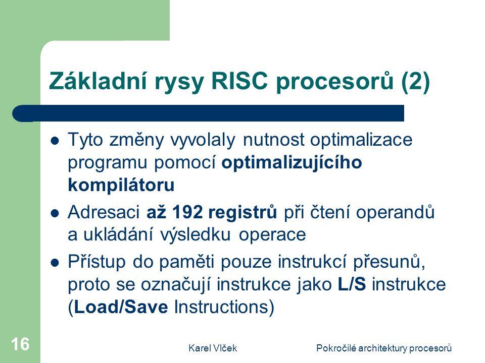 Karel VlčekPokročilé architektury procesorů 16 Základní rysy RISC procesorů (2) Tyto změny vyvolaly nutnost optimalizace programu pomocí optimalizujícího kompilátoru Adresaci až 192 registrů při čtení operandů a ukládání výsledku operace Přístup do paměti pouze instrukcí přesunů, proto se označují instrukce jako L/S instrukce (Load/Save Instructions)