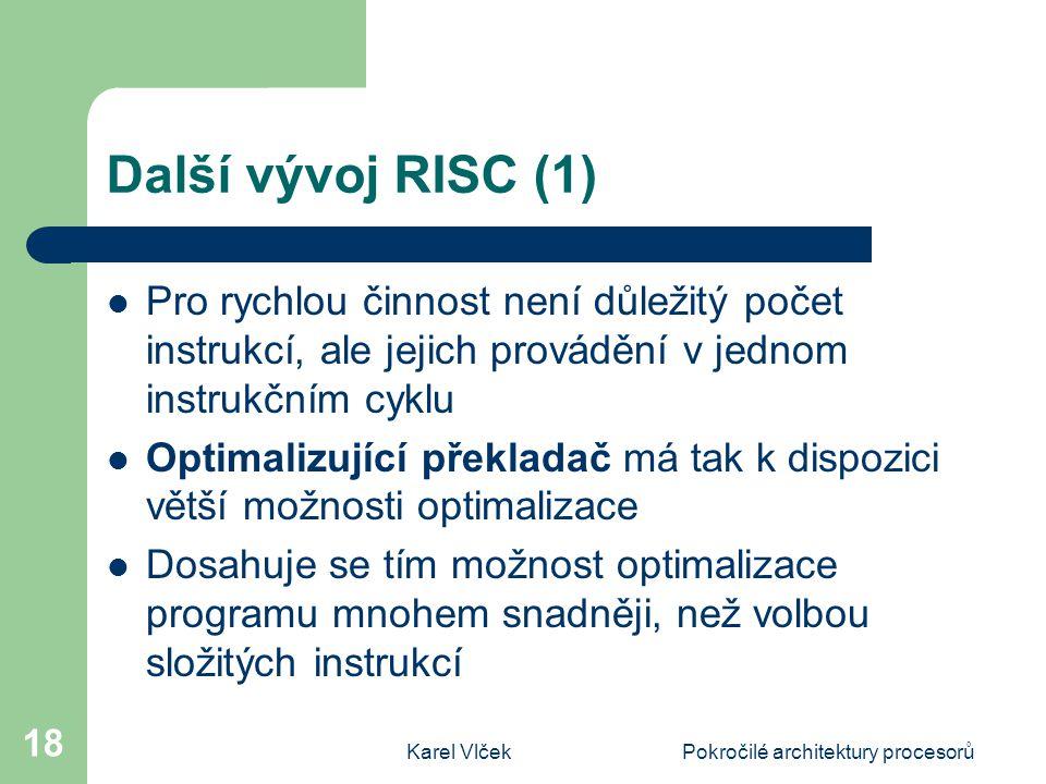 Karel VlčekPokročilé architektury procesorů 18 Další vývoj RISC (1) Pro rychlou činnost není důležitý počet instrukcí, ale jejich provádění v jednom instrukčním cyklu Optimalizující překladač má tak k dispozici větší možnosti optimalizace Dosahuje se tím možnost optimalizace programu mnohem snadněji, než volbou složitých instrukcí