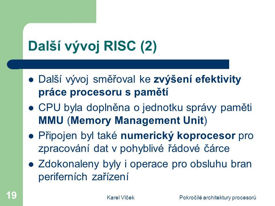 Karel VlčekPokročilé architektury procesorů 19 Další vývoj RISC (2) Další vývoj směřoval ke zvýšení efektivity práce procesoru s pamětí CPU byla dopln
