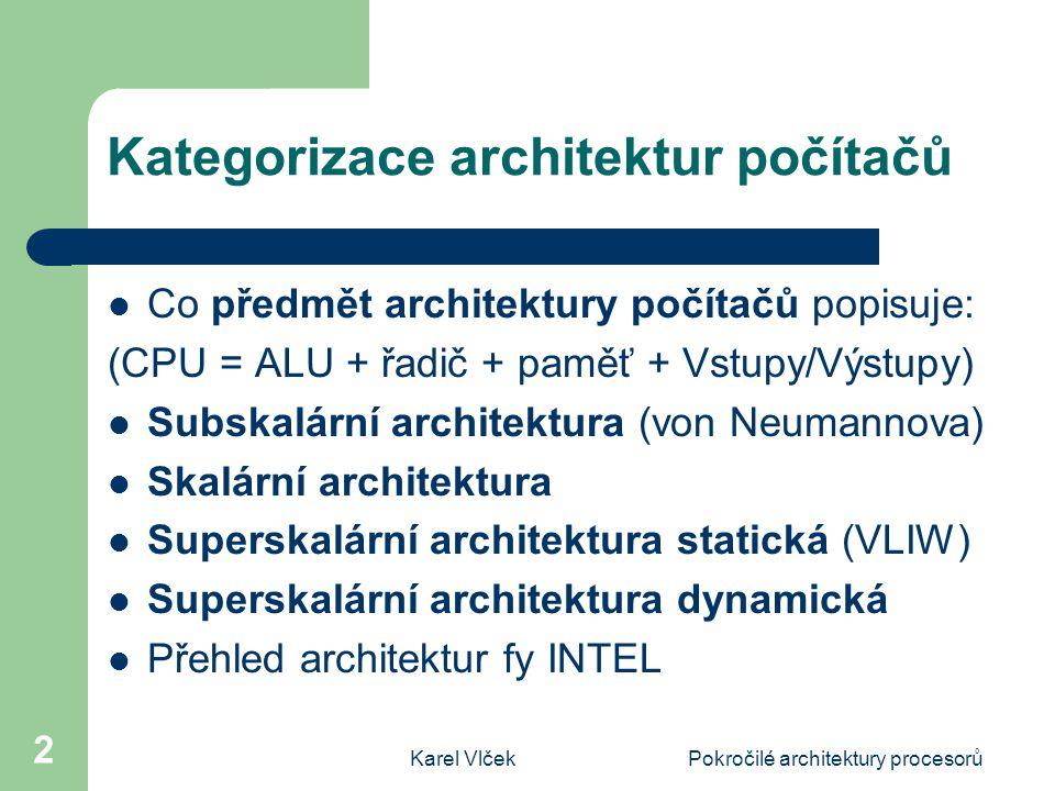 Karel VlčekPokročilé architektury procesorů 2 Kategorizace architektur počítačů Co předmět architektury počítačů popisuje: (CPU = ALU + řadič + paměť + Vstupy/Výstupy) Subskalární architektura (von Neumannova) Skalární architektura Superskalární architektura statická (VLIW) Superskalární architektura dynamická Přehled architektur fy INTEL