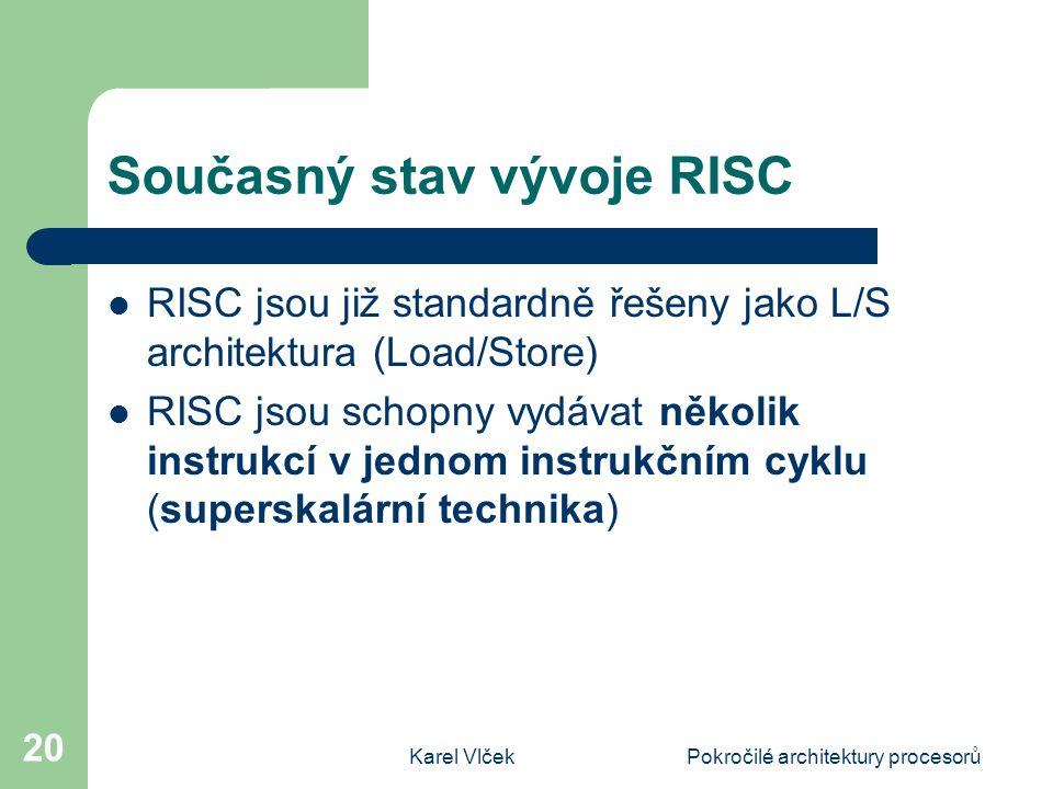 Karel VlčekPokročilé architektury procesorů 20 Současný stav vývoje RISC RISC jsou již standardně řešeny jako L/S architektura (Load/Store) RISC jsou schopny vydávat několik instrukcí v jednom instrukčním cyklu (superskalární technika)