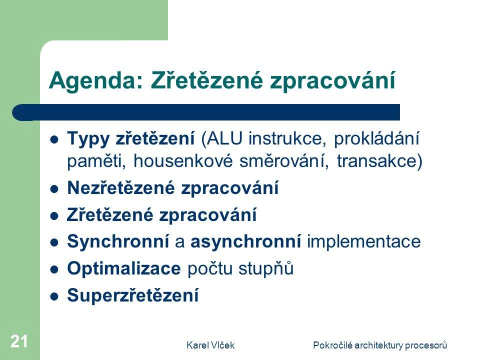 Karel VlčekPokročilé architektury procesorů 21 Agenda: Zřetězené zpracování Typy zřetězení (ALU instrukce, prokládání paměti, housenkové směrování, tr