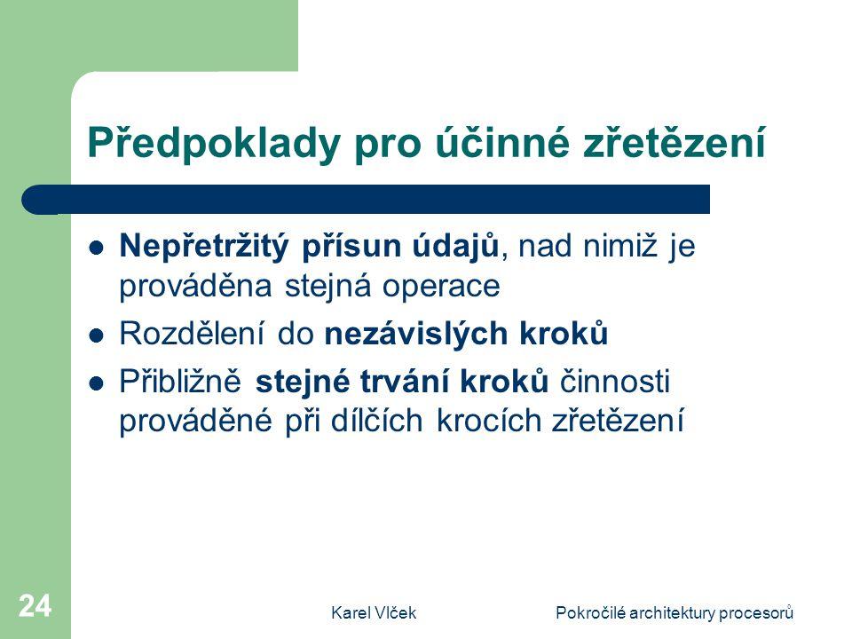Karel VlčekPokročilé architektury procesorů 24 Předpoklady pro účinné zřetězení Nepřetržitý přísun údajů, nad nimiž je prováděna stejná operace Rozděl