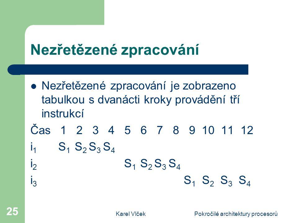 Karel VlčekPokročilé architektury procesorů 25 Nezřetězené zpracování Nezřetězené zpracování je zobrazeno tabulkou s dvanácti kroky provádění tří instrukcí Čas 1 2 3 4 5 6 7 8 9 10 11 12 i 1 S 1 S 2 S 3 S 4 i 2 S 1 S 2 S 3 S 4 i 3 S 1 S 2 S 3 S 4