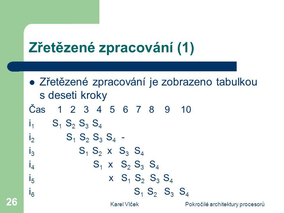 Karel VlčekPokročilé architektury procesorů 26 Zřetězené zpracování (1) Zřetězené zpracování je zobrazeno tabulkou s deseti kroky Čas 1 2 3 4 5 6 7 8 9 10 i 1 S 1 S 2 S 3 S 4 i 2 S 1 S 2 S 3 S 4 - i 3 S 1 S 2 x S 3 S 4 i 4 S 1 x S 2 S 3 S 4 i 5 x S 1 S 2 S 3 S 4 i 6 S 1 S 2 S 3 S 4