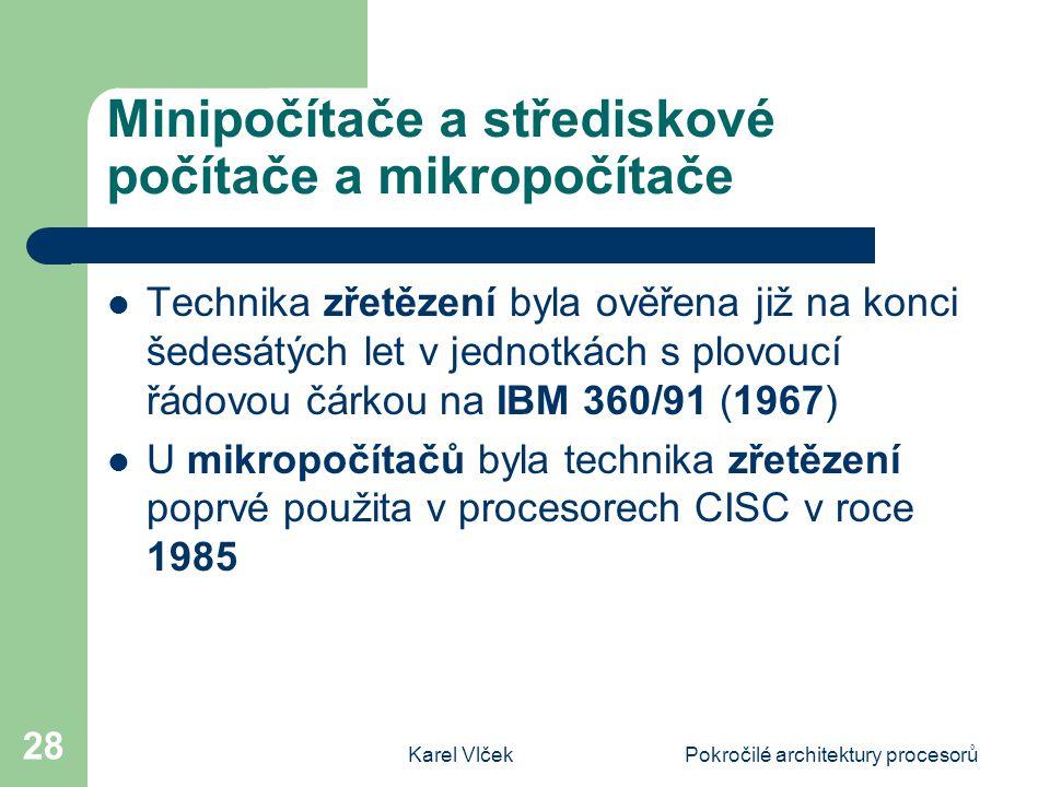 Karel VlčekPokročilé architektury procesorů 28 Minipočítače a střediskové počítače a mikropočítače Technika zřetězení byla ověřena již na konci šedesátých let v jednotkách s plovoucí řádovou čárkou na IBM 360/91 (1967) U mikropočítačů byla technika zřetězení poprvé použita v procesorech CISC v roce 1985