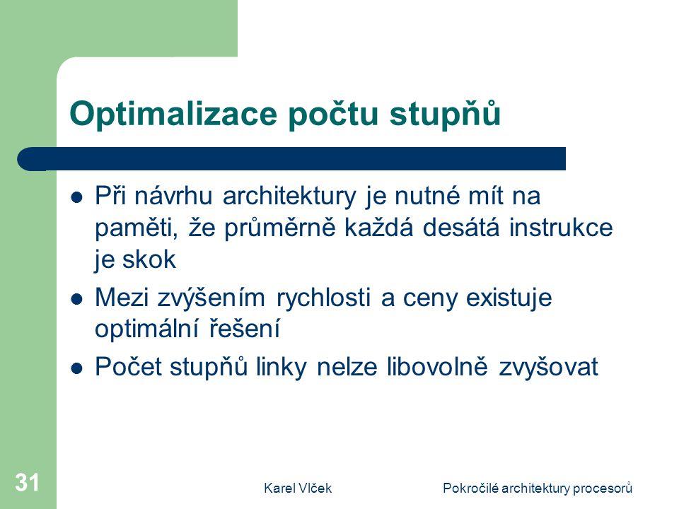 Karel VlčekPokročilé architektury procesorů 31 Optimalizace počtu stupňů Při návrhu architektury je nutné mít na paměti, že průměrně každá desátá inst