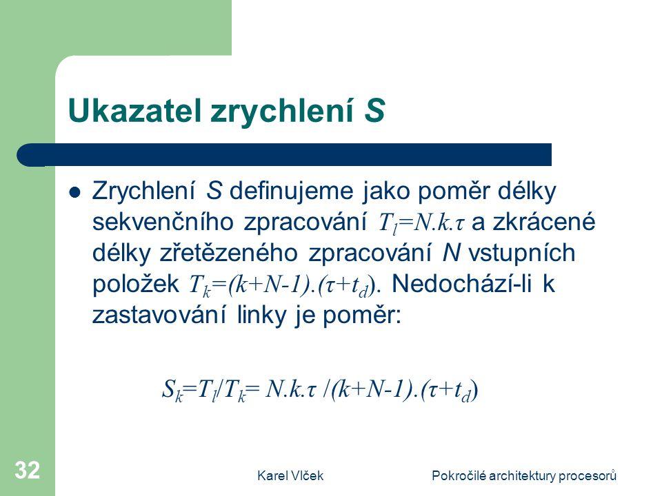 Karel VlčekPokročilé architektury procesorů 32 Ukazatel zrychlení S Zrychlení S definujeme jako poměr délky sekvenčního zpracování T l =N.k.τ a zkrácené délky zřetězeného zpracování N vstupních položek T k =(k+N-1).(τ+t d ).
