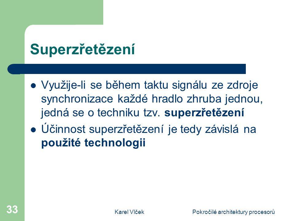 Karel VlčekPokročilé architektury procesorů 33 Superzřetězení Využije-li se během taktu signálu ze zdroje synchronizace každé hradlo zhruba jednou, je
