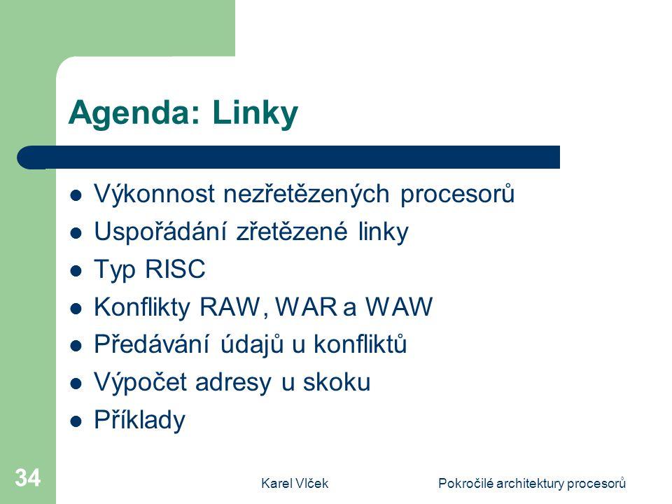 Karel VlčekPokročilé architektury procesorů 34 Agenda: Linky Výkonnost nezřetězených procesorů Uspořádání zřetězené linky Typ RISC Konflikty RAW, WAR a WAW Předávání údajů u konfliktů Výpočet adresy u skoku Příklady