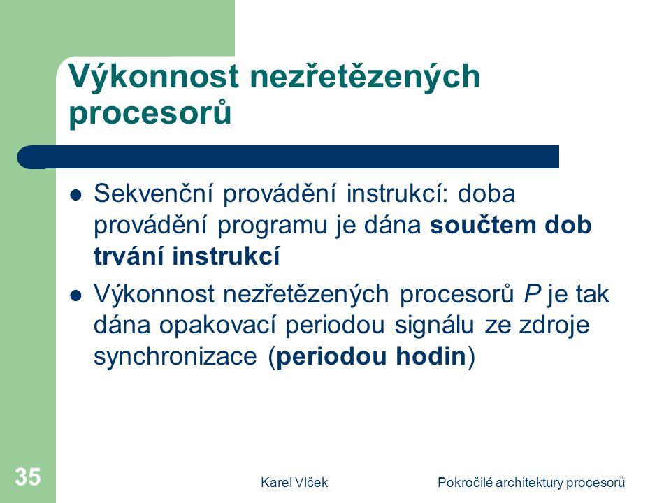 Karel VlčekPokročilé architektury procesorů 35 Výkonnost nezřetězených procesorů Sekvenční provádění instrukcí: doba provádění programu je dána součtem dob trvání instrukcí Výkonnost nezřetězených procesorů P je tak dána opakovací periodou signálu ze zdroje synchronizace (periodou hodin)
