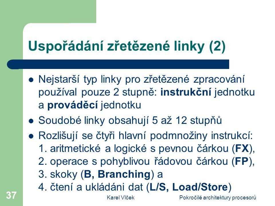 Karel VlčekPokročilé architektury procesorů 37 Uspořádání zřetězené linky (2) Nejstarší typ linky pro zřetězené zpracování používal pouze 2 stupně: instrukční jednotku a prováděcí jednotku Soudobé linky obsahují 5 až 12 stupňů Rozlišují se čtyři hlavní podmnožiny instrukcí: 1.