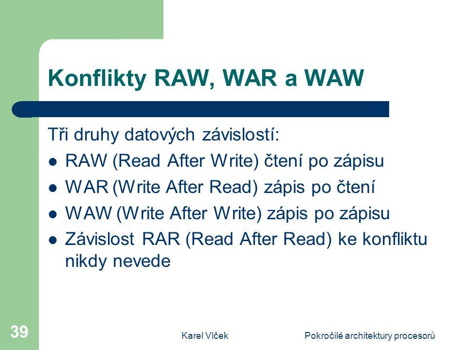 Karel VlčekPokročilé architektury procesorů 39 Konflikty RAW, WAR a WAW Tři druhy datových závislostí: RAW (Read After Write) čtení po zápisu WAR (Write After Read) zápis po čtení WAW (Write After Write) zápis po zápisu Závislost RAR (Read After Read) ke konfliktu nikdy nevede