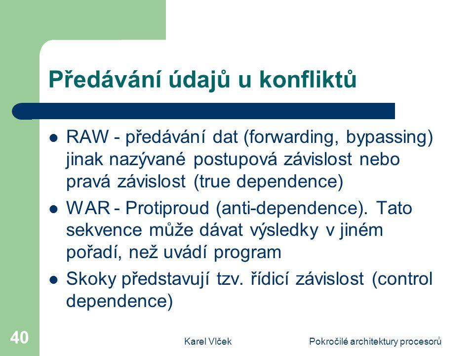 Karel VlčekPokročilé architektury procesorů 40 Předávání údajů u konfliktů RAW - předávání dat (forwarding, bypassing) jinak nazývané postupová závislost nebo pravá závislost (true dependence) WAR - Protiproud (anti-dependence).