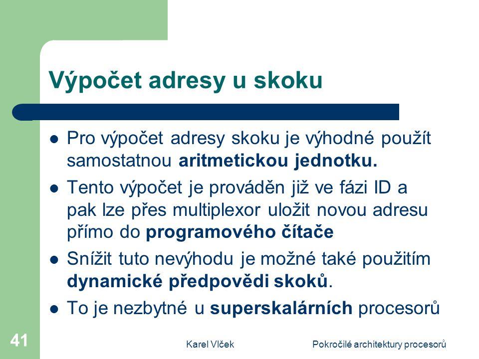 Karel VlčekPokročilé architektury procesorů 41 Výpočet adresy u skoku Pro výpočet adresy skoku je výhodné použít samostatnou aritmetickou jednotku. Te