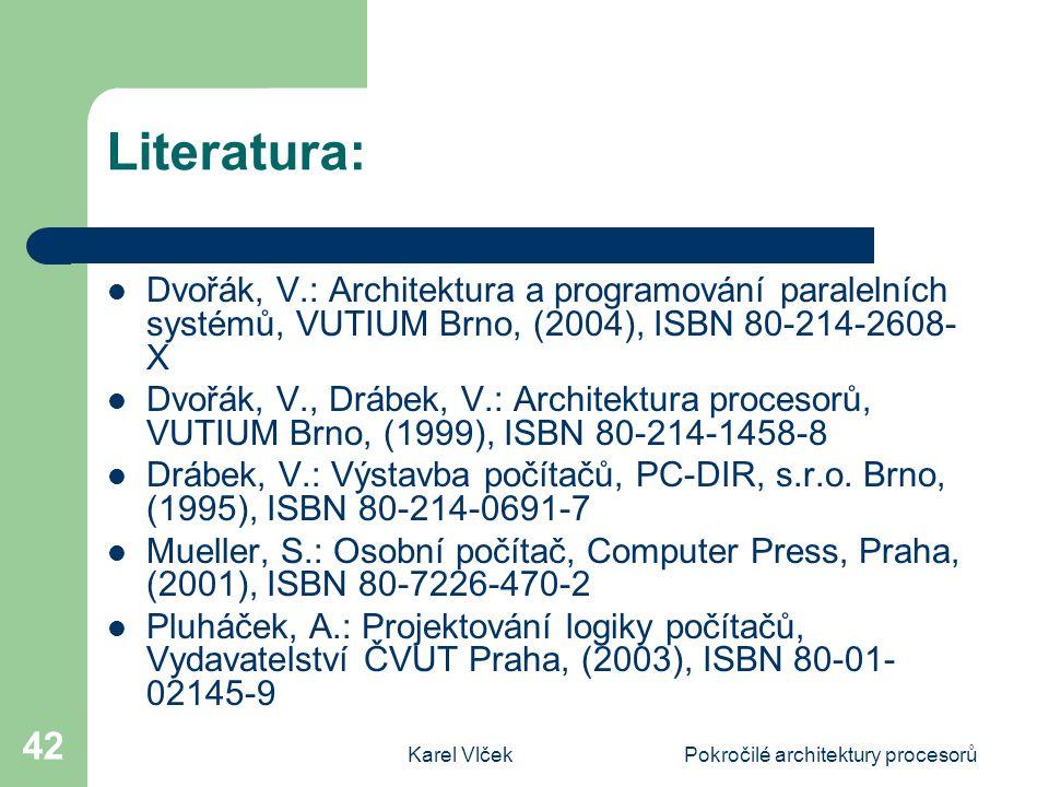 Karel VlčekPokročilé architektury procesorů 42 Literatura: Dvořák, V.: Architektura a programování paralelních systémů, VUTIUM Brno, (2004), ISBN 80-214-2608- X Dvořák, V., Drábek, V.: Architektura procesorů, VUTIUM Brno, (1999), ISBN 80-214-1458-8 Drábek, V.: Výstavba počítačů, PC-DIR, s.r.o.