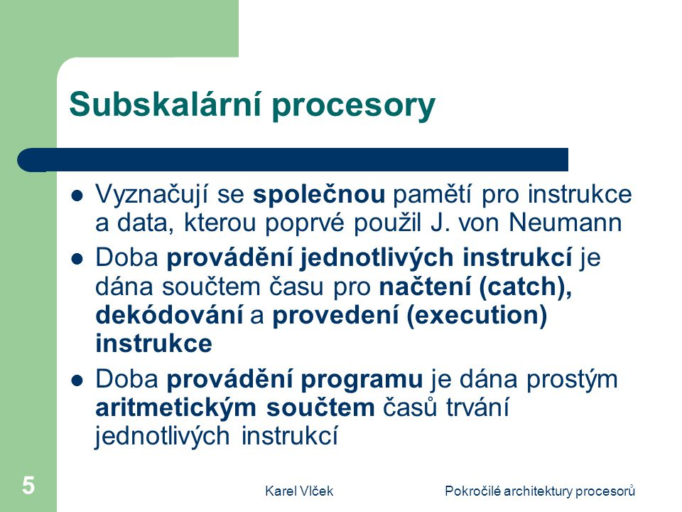 Karel VlčekPokročilé architektury procesorů 5 Subskalární procesory Vyznačují se společnou pamětí pro instrukce a data, kterou poprvé použil J.