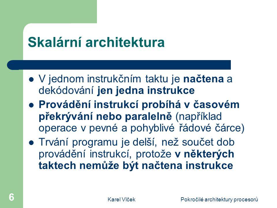 Karel VlčekPokročilé architektury procesorů 6 Skalární architektura V jednom instrukčním taktu je načtena a dekódování jen jedna instrukce Provádění instrukcí probíhá v časovém překrývání nebo paralelně (například operace v pevné a pohyblivé řádové čárce) Trvání programu je delší, než součet dob provádění instrukcí, protože v některých taktech nemůže být načtena instrukce