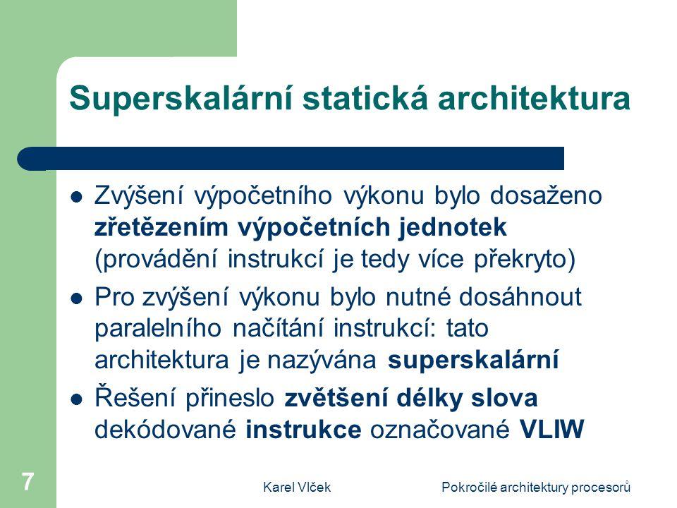 Karel VlčekPokročilé architektury procesorů 7 Superskalární statická architektura Zvýšení výpočetního výkonu bylo dosaženo zřetězením výpočetních jednotek (provádění instrukcí je tedy více překryto) Pro zvýšení výkonu bylo nutné dosáhnout paralelního načítání instrukcí: tato architektura je nazývána superskalární Řešení přineslo zvětšení délky slova dekódované instrukce označované VLIW
