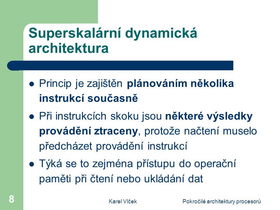 Karel VlčekPokročilé architektury procesorů 8 Superskalární dynamická architektura Princip je zajištěn plánováním několika instrukcí současně Při instrukcích skoku jsou některé výsledky provádění ztraceny, protože načtení muselo předcházet provádění instrukcí Týká se to zejména přístupu do operační paměti při čtení nebo ukládání dat
