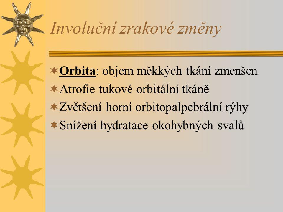 Involuční zrakové změny  Orbita: objem měkkých tkání zmenšen  Atrofie tukové orbitální tkáně  Zvětšení horní orbitopalpebrální rýhy  Snížení hydra