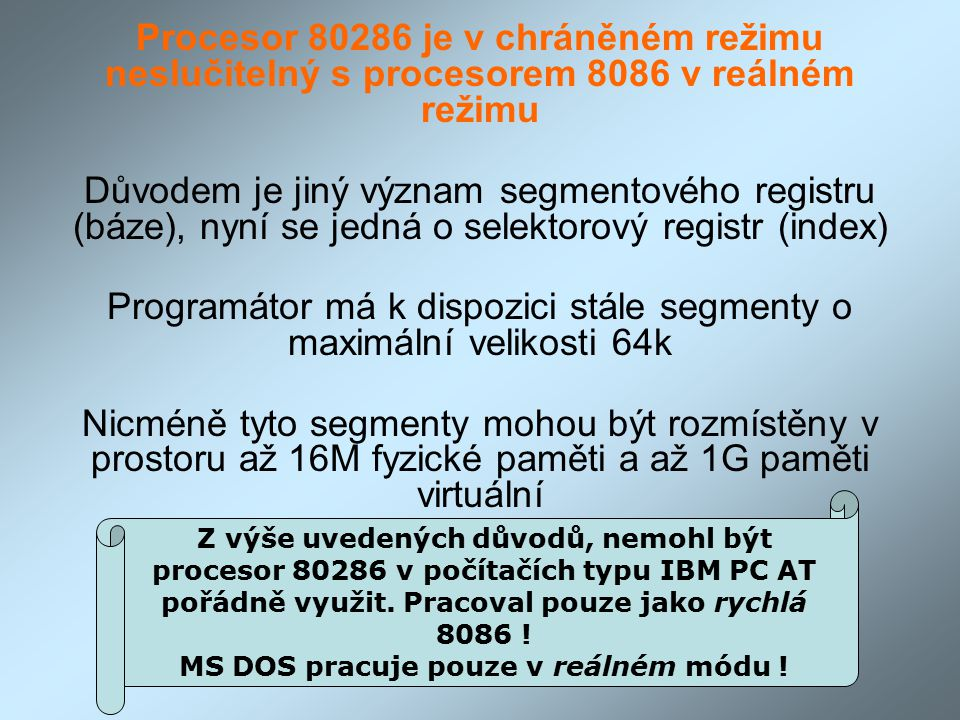 Procesor 80286 je v chráněném režimu neslučitelný s procesorem 8086 v reálném režimu Důvodem je jiný význam segmentového registru (báze), nyní se jedná o selektorový registr (index) Programátor má k dispozici stále segmenty o maximální velikosti 64k Nicméně tyto segmenty mohou být rozmístěny v prostoru až 16M fyzické paměti a až 1G paměti virtuální Z výše uvedených důvodů, nemohl být procesor 80286 v počítačích typu IBM PC AT pořádně využit.