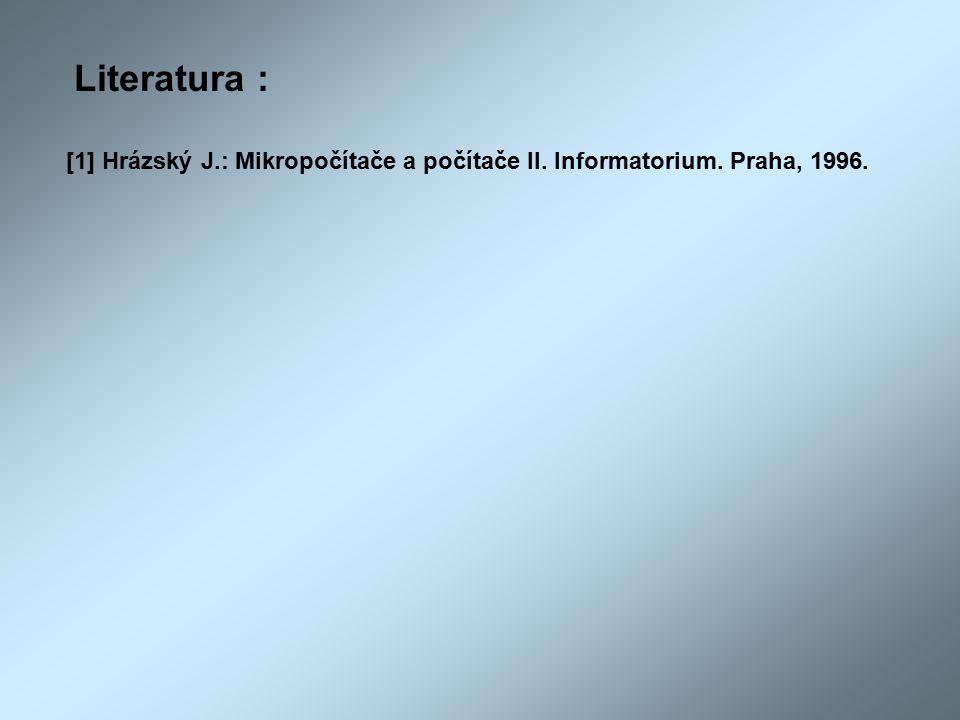 Literatura : [1] Hrázský J.: Mikropočítače a počítače II. Informatorium. Praha, 1996.