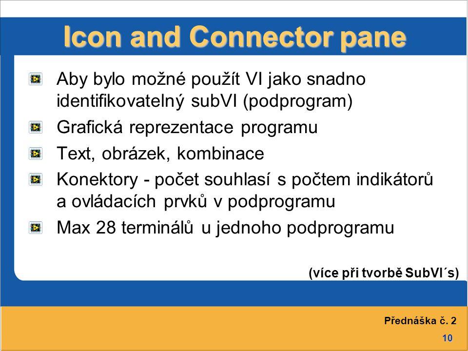 10 Icon and Connector pane Aby bylo možné použít VI jako snadno identifikovatelný subVI (podprogram) Grafická reprezentace programu Text, obrázek, kombinace Konektory - počet souhlasí s počtem indikátorů a ovládacích prvků v podprogramu Max 28 terminálů u jednoho podprogramu (více při tvorbě SubVI´s) Přednáška č.