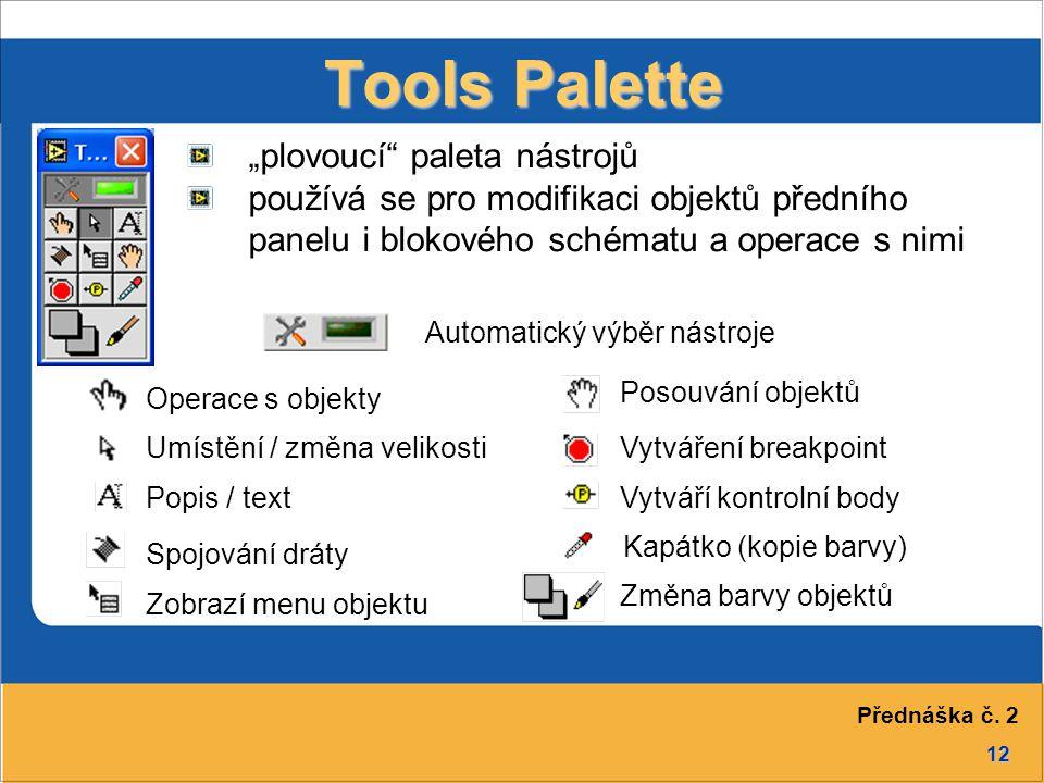 """12 """"plovoucí paleta nástrojů používá se pro modifikaci objektů předního panelu i blokového schématu a operace s nimi Operace s objekty Posouvání objektů Tools Palette Automatický výběr nástroje Umístění / změna velikosti Popis / text Zobrazí menu objektu Spojování dráty Vytváření breakpoint Vytváří kontrolní body Kapátko (kopie barvy) Změna barvy objektů Přednáška č."""