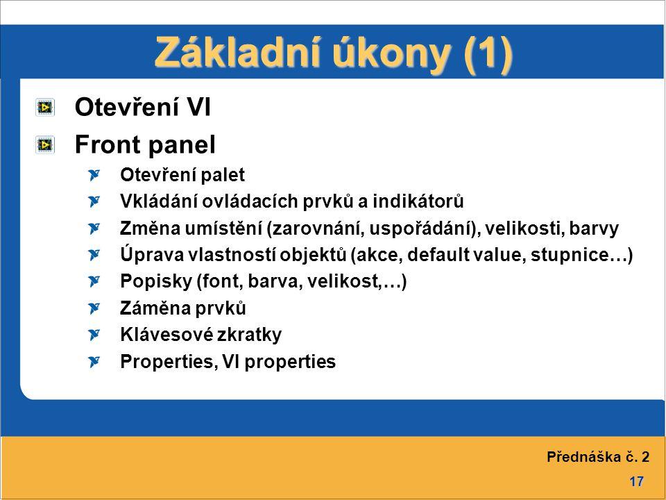 17 Základní úkony (1) Otevření VI Front panel Otevření palet Vkládání ovládacích prvků a indikátorů Změna umístění (zarovnání, uspořádání), velikosti, barvy Úprava vlastností objektů (akce, default value, stupnice…) Popisky (font, barva, velikost,…) Záměna prvků Klávesové zkratky Properties, VI properties Přednáška č.